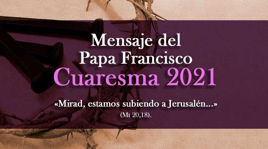 Mensaje del Papa Francisco para la Cuaresma 2021: «Fe, esperanza y caridad para nuestra conversión»